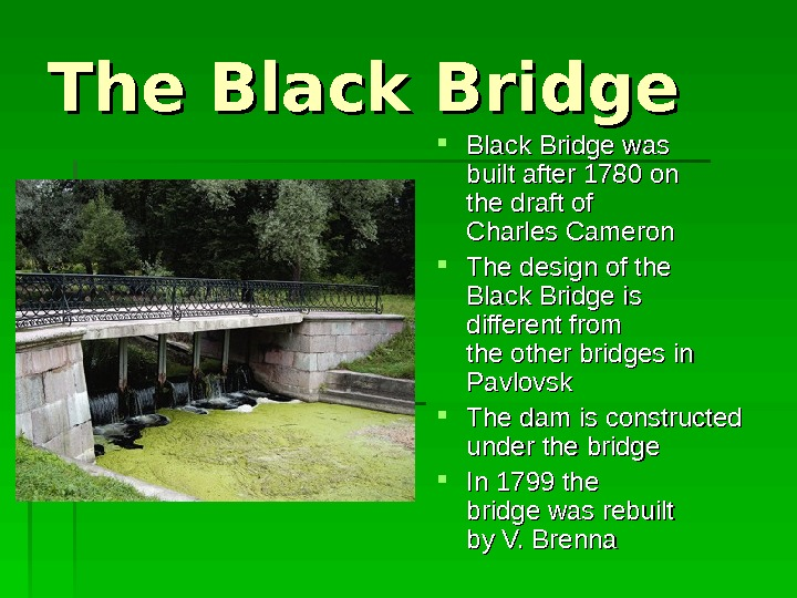 The Black Bridge was built after 1780 on the draft of of Charles Cameron