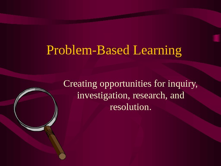 Problem-Based Learning Creating opportunities for inquiry,  investigation, research, and resolution.