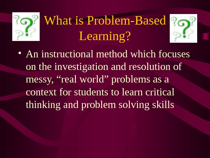 What is Problem-Based Learning?  • An instructional method which focuses on the investigation and resolution