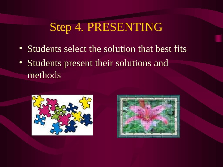 Step 4. PRESENTING  • Students select the solution that best fits • Students present their