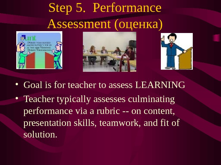 Step 5.  Performance Assessment (оценка) • Goal is for teacher to assess LEARNING • Teacher