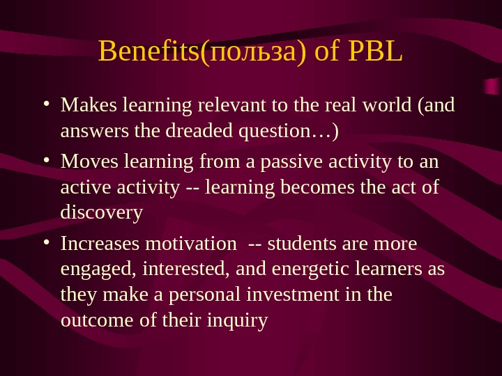 Benefits(польза) of PBL • Makes learning relevant to the real world (and answers the dreaded question…)