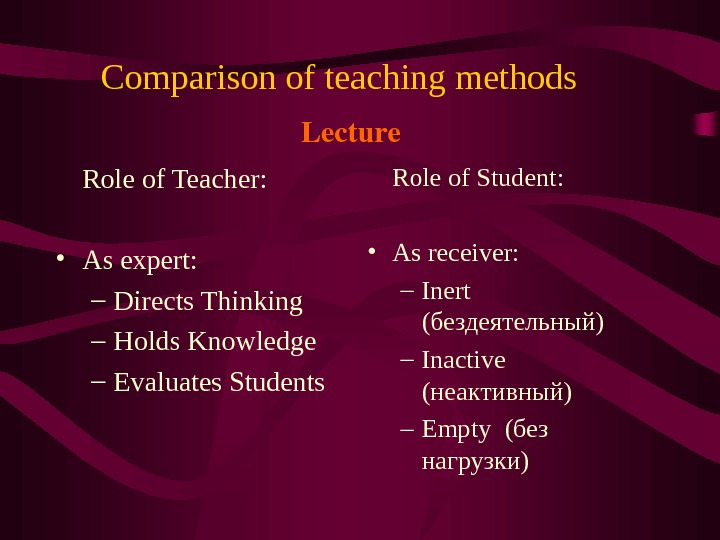 Comparison of teaching methods  Role of Teacher:  • As expert: – Directs Thinking –