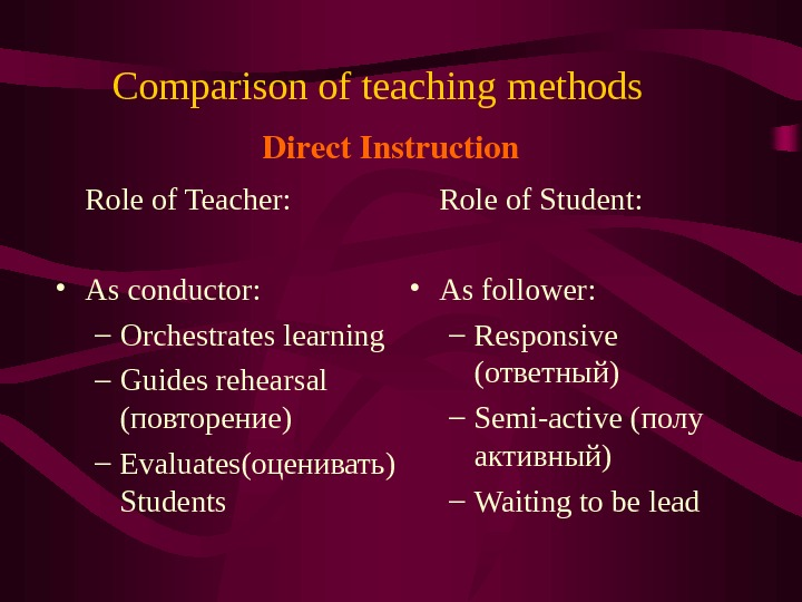 Comparison of teaching methods  Role of Teacher:  • As conductor: – Orchestrates learning –