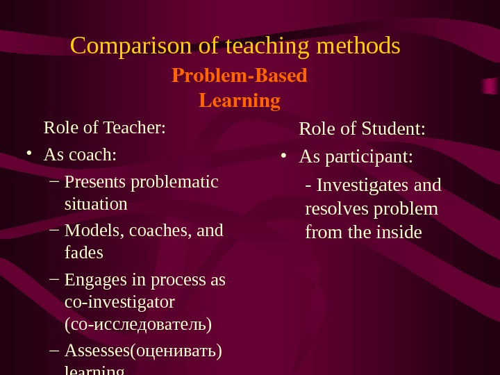 Comparison of teaching methods  Role of Teacher:  • As coach: – Presents problematic situation