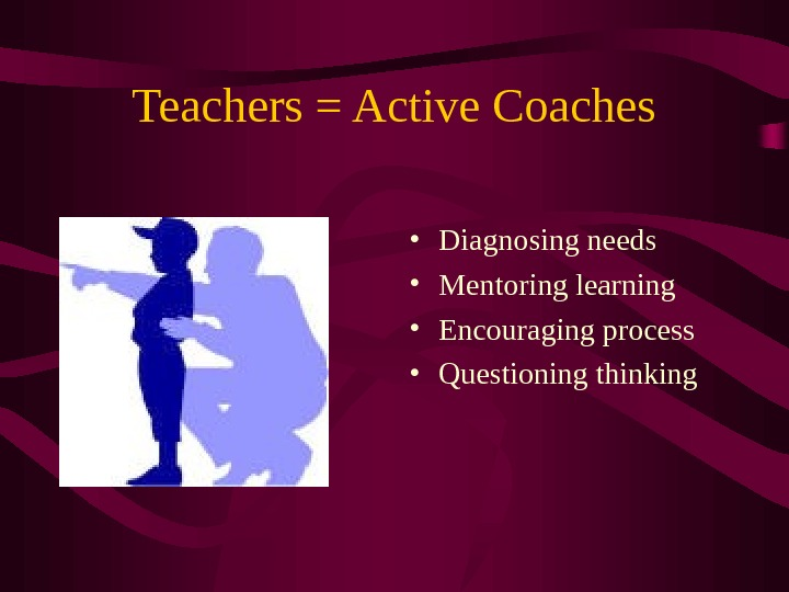 Teachers = Active Coaches • Diagnosing needs • Mentoring learning • Encouraging process • Questioning thinking