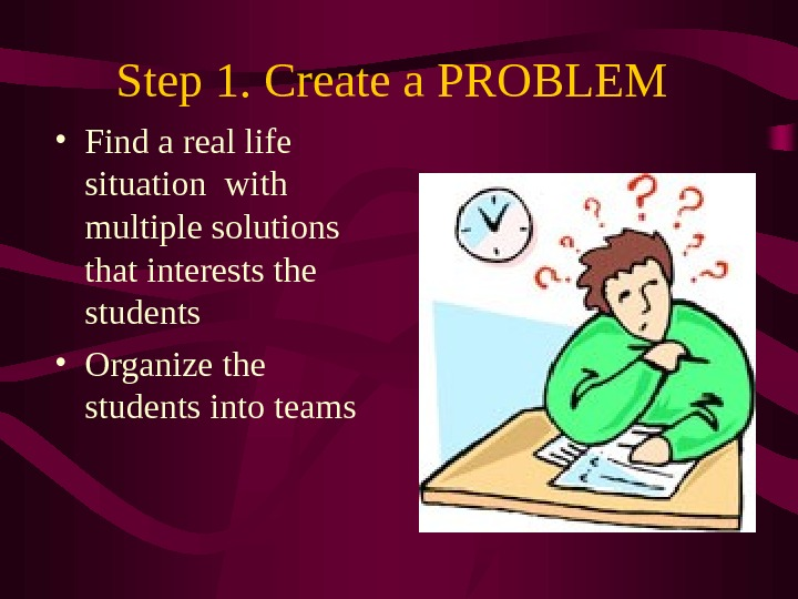 Step 1. Create a PROBLEM • Find a real life situation with multiple solutions that interests