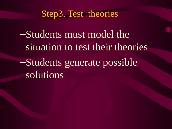 Step 3. Test theories – Students must model the situation to test their theories – Students