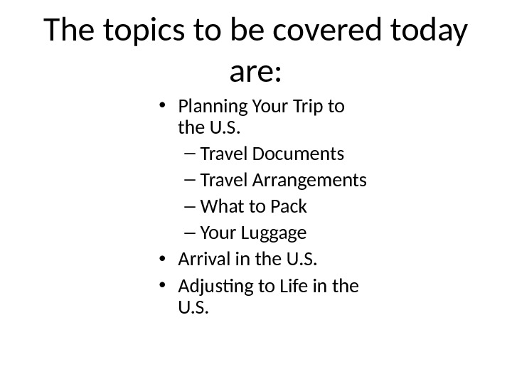 The topics to be covered today are:  • Planning Your Trip to the U. S.
