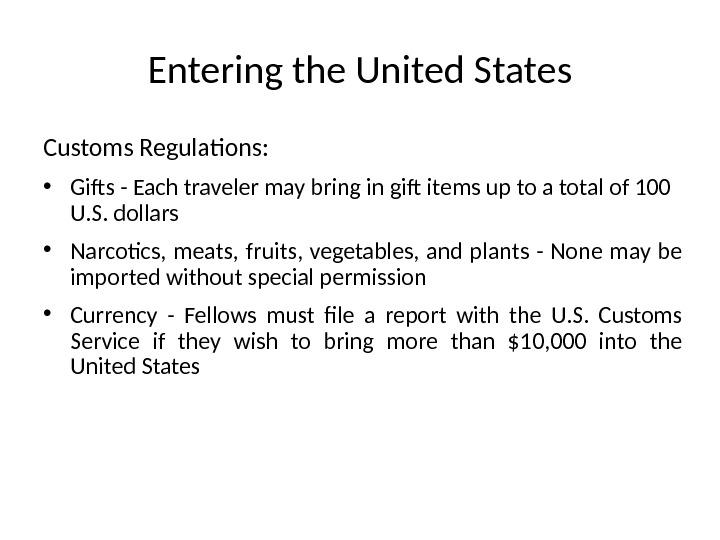 Entering the United States Customs Regulations: • Gifts - Each traveler may bring in gift items