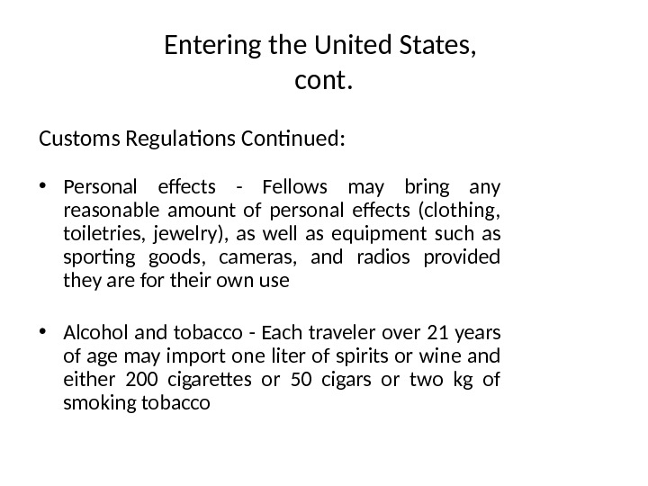 Entering the United States,  cont. Customs Regulations Continued: • Personal effects - Fellows may bring