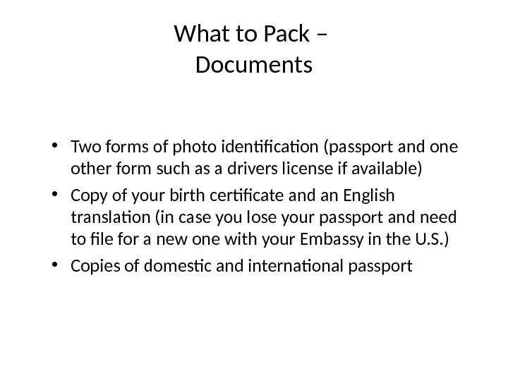 What to Pack – Documents • Two forms of photo identification (passport and one other form