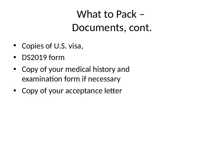 What to Pack – Documents, cont.  • Copies of U. S. visa,  • DS