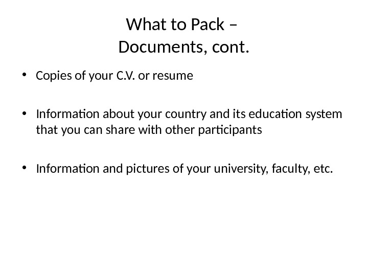 What to Pack – Documents, cont.  • Copies of your C. V. or resume •