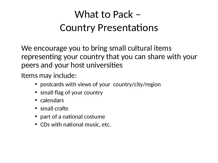 What to Pack – Country Presentations We encourage you to bring small cultural items representing your