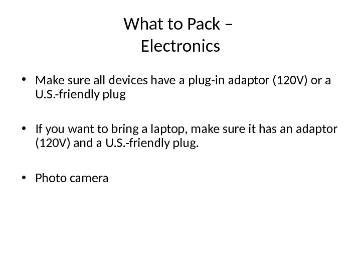 What to Pack – Electronics • Make sure all devices have a  plug-in adaptor (120