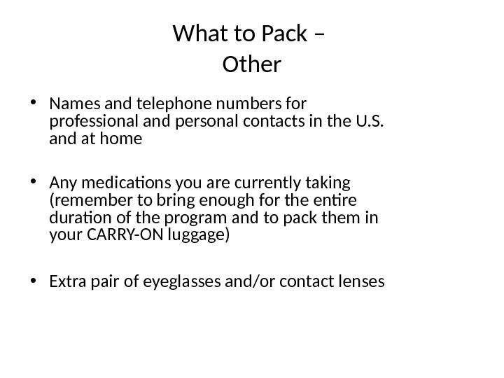 What to Pack – Other • Names and telephone numbers for professional and personal contacts in