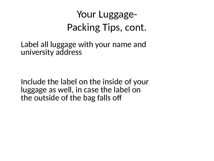 Your Luggage- Packing Tips, cont. Label all luggage with your name and  university address Include