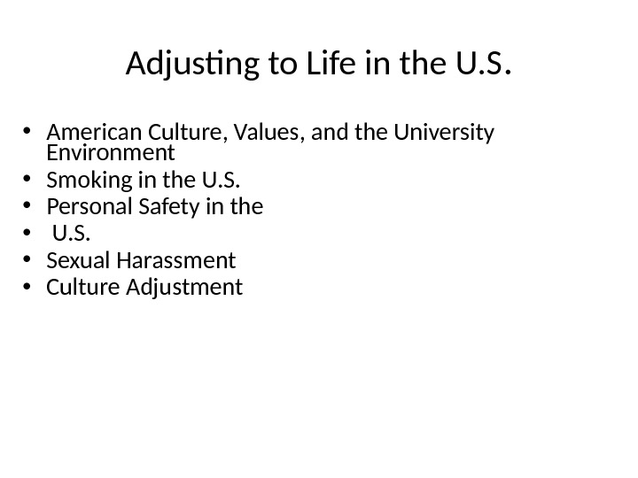Adjusting to Life in the U. S.  • American Culture, Values, and the University Environment