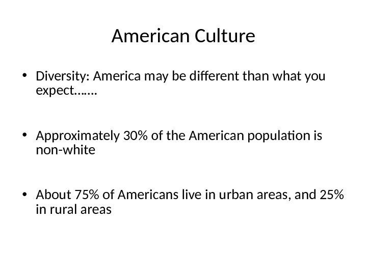 American Culture • Diversity: America may be different than what you expect…….  • Approximately 30