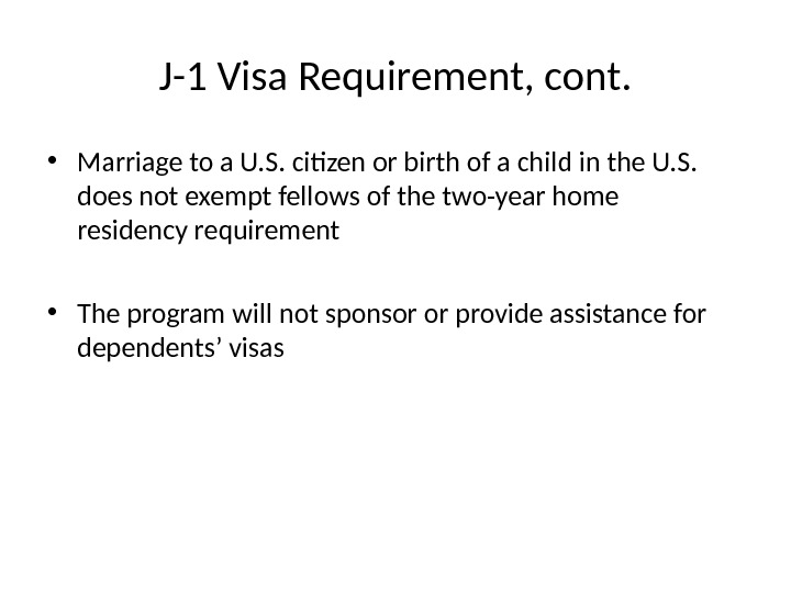 J-1 Visa Requirement, cont.  • Marriage to a U. S. citizen or birth of a