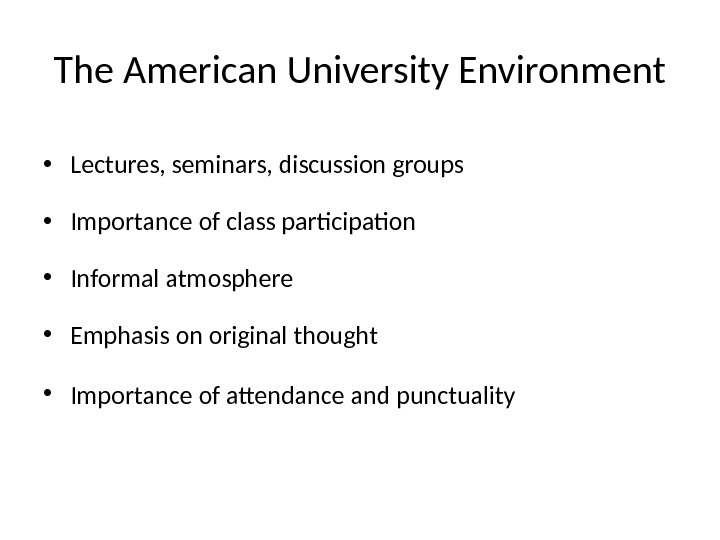 The American University Environment • Lectures, seminars, discussion groups • Importance of class participation  •