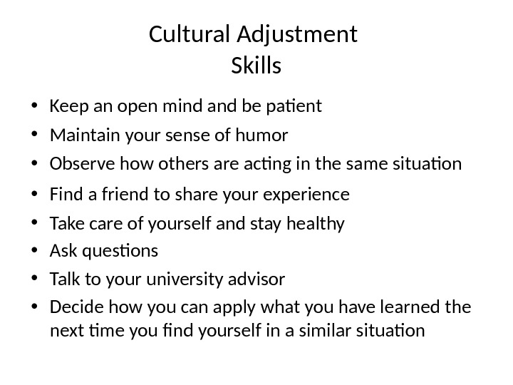 Cultural Adjustment Skills • Keep an open mind and be patient • Maintain your sense of