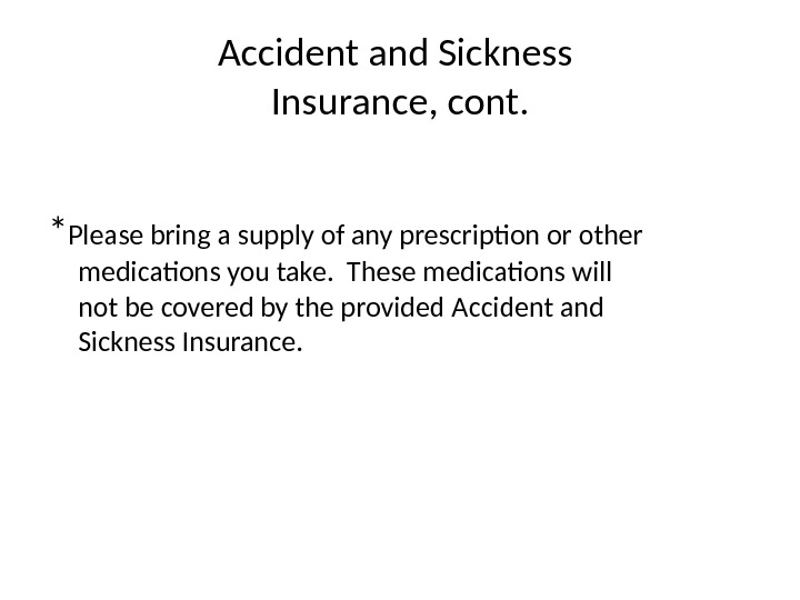 Accident and Sickness Insurance, cont. * Please bring a supply of any prescription or other medications