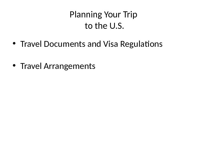Planning Your Trip to the U. S.  • Travel Documents and Visa Regulations • Travel