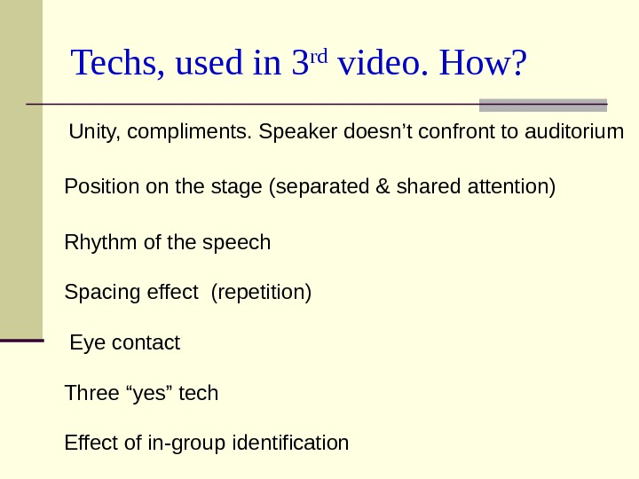Techs, used in 3 rd video. How? Eye contact. Unity, compliments. Speaker doesn't confront