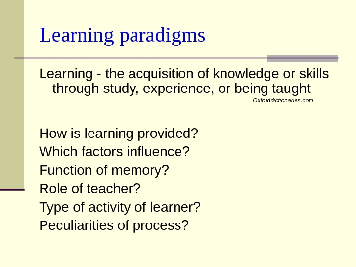 Learning paradigms Learning - the acquisition of knowledge or skills through study, experience, or being taught