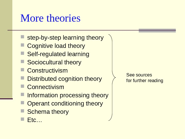 More theories step-by-step learning theory Cognitive load theory Self-regulated learning Sociocultural theory Constructivism Distributed cognition theory