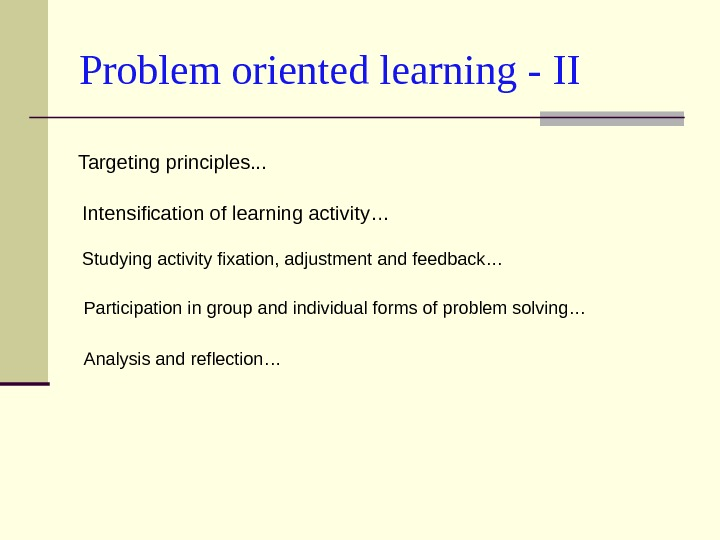Problem oriented learning - II Targeting principles. . .  Intensification of learning activity… Studying activity