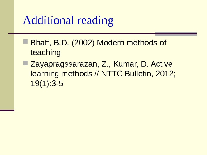 Additional reading Bhatt, B. D. (2002) Modern methods of teaching Zayapragssarazan, Z. , Kumar,