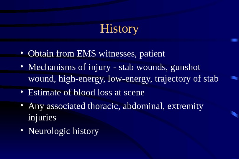 History • Obtain from EMS witnesses, patient • Mechanisms of injury - stab wounds, gunshot wound,