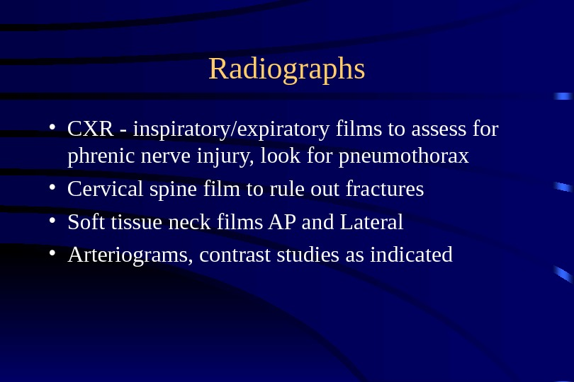 Radiographs • CXR - inspiratory/expiratory films to assess for phrenic nerve injury, look for pneumothorax •
