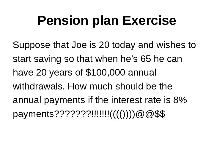Pension plan Exercise Suppose that Joe is 20 today and wishes to start saving so that