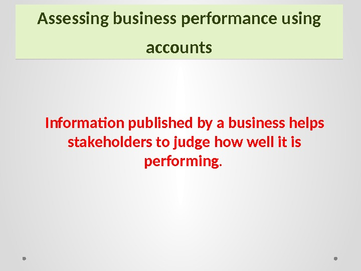Assessing business performance using accounts Information published by a business helps stakeholders to judge how well