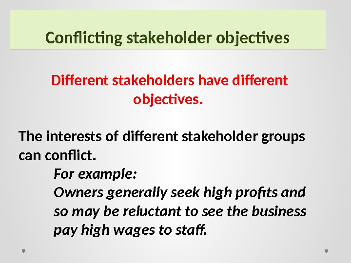 Conflicting stakeholder objectives Different stakeholders have different objectives.  The interests of different stakeholder groups can