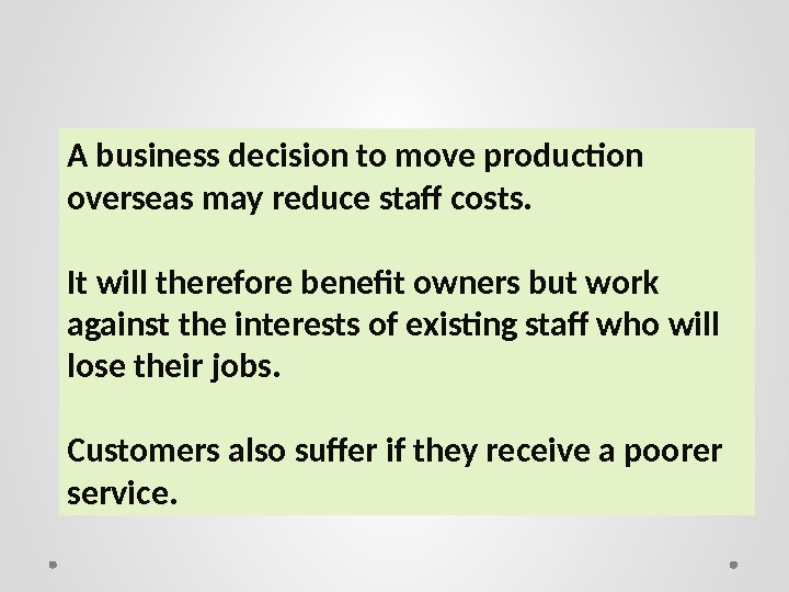 A business decision to move production overseas may reduce staff costs. It will therefore benefit owners
