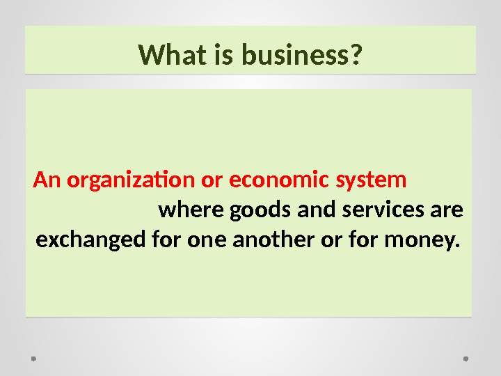 What is business? An organization or economic system      where goods and