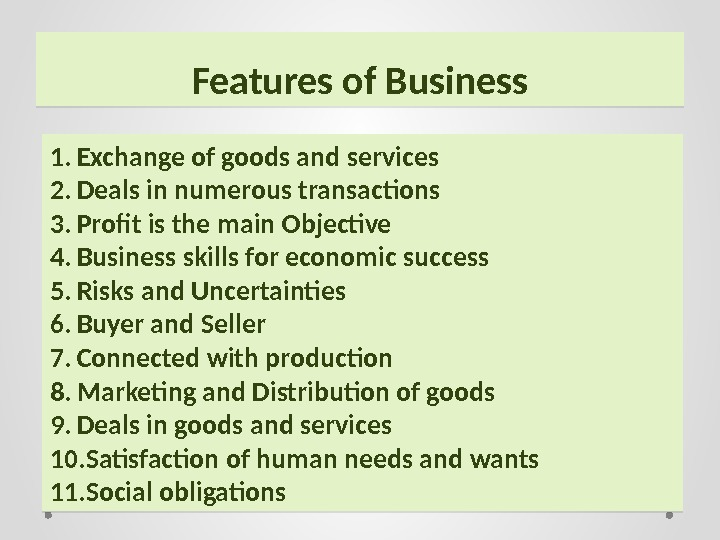 Features of Business 1. Exchange of goods and services 2. Deals in numerous transactions 3. Profit