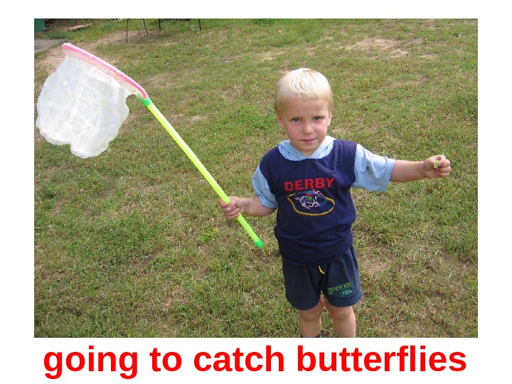 go ing to ca tch butterfl ies