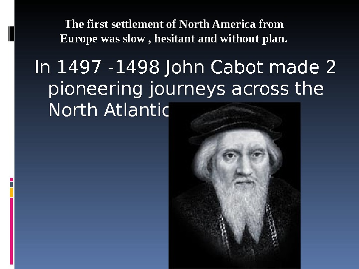 In 1497 -1498 John Cabot made 2 pioneering journeys across the North Atlantic.  The first