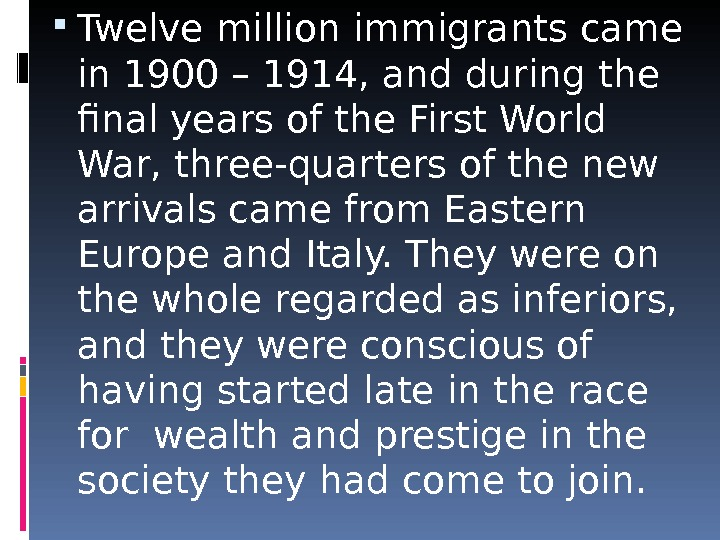 Twelve million immigrants came in 1900 – 1914, and during the final years of the