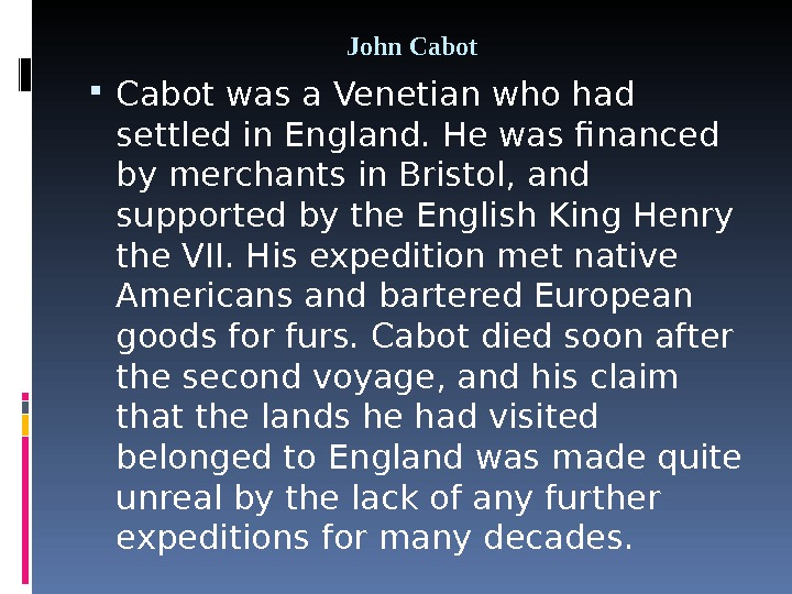 John Cabot was a Venetian who had settled in England. He was financed by merchants in