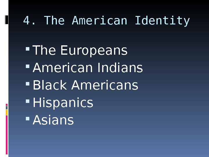 4. The American Identity The Europeans American Indians Black Americans Hispanics Asians