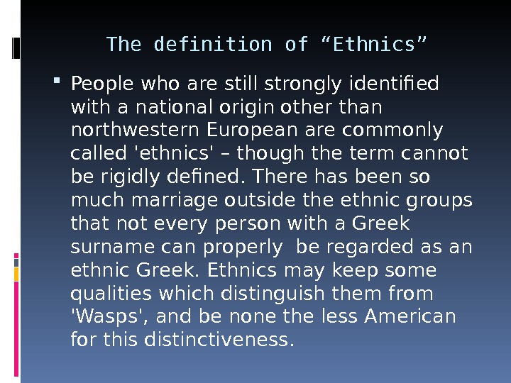 "The definition of ""Ethnics"" People who are still strongly identified with a national origin other than"