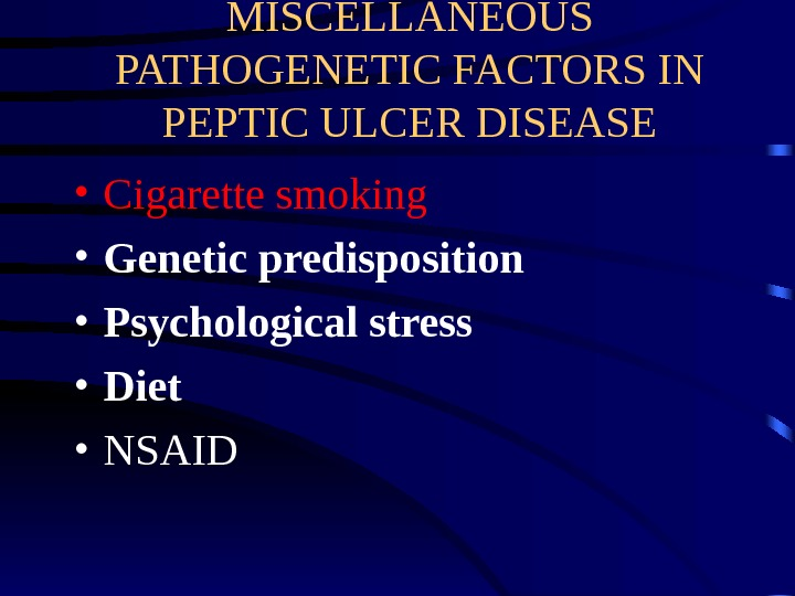 MISCELLANEOUS PATHOGENETIC FACTORS IN PEPTIC ULCER DISEASE • Cigarette smoking  • Genetic predisposition • Psychological