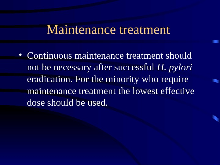 Maintenance treatment  • Continuous maintenance treatment should not be necessary after successful H. pylori